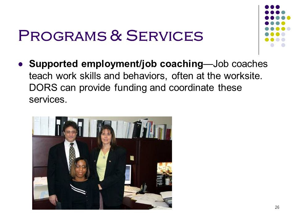 26 Programs & Services Supported employment/job coaching—Job coaches teach work skills and behaviors, often at the worksite. DORS can provide funding