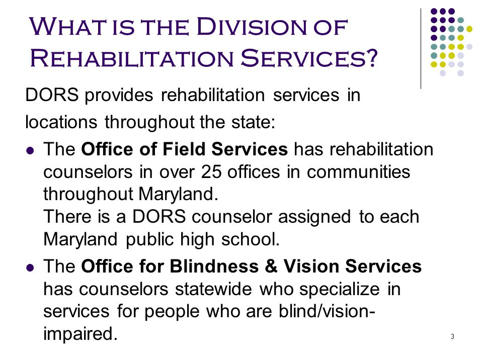 3 What is the Division of Rehabilitation Services? DORS provides rehabilitation services in locations throughout the state: The Office of Field Servic
