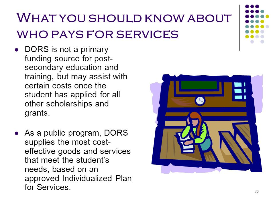 30 What you should know about who pays for services DORS is not a primary funding source for post- secondary education and training, but may assist wi