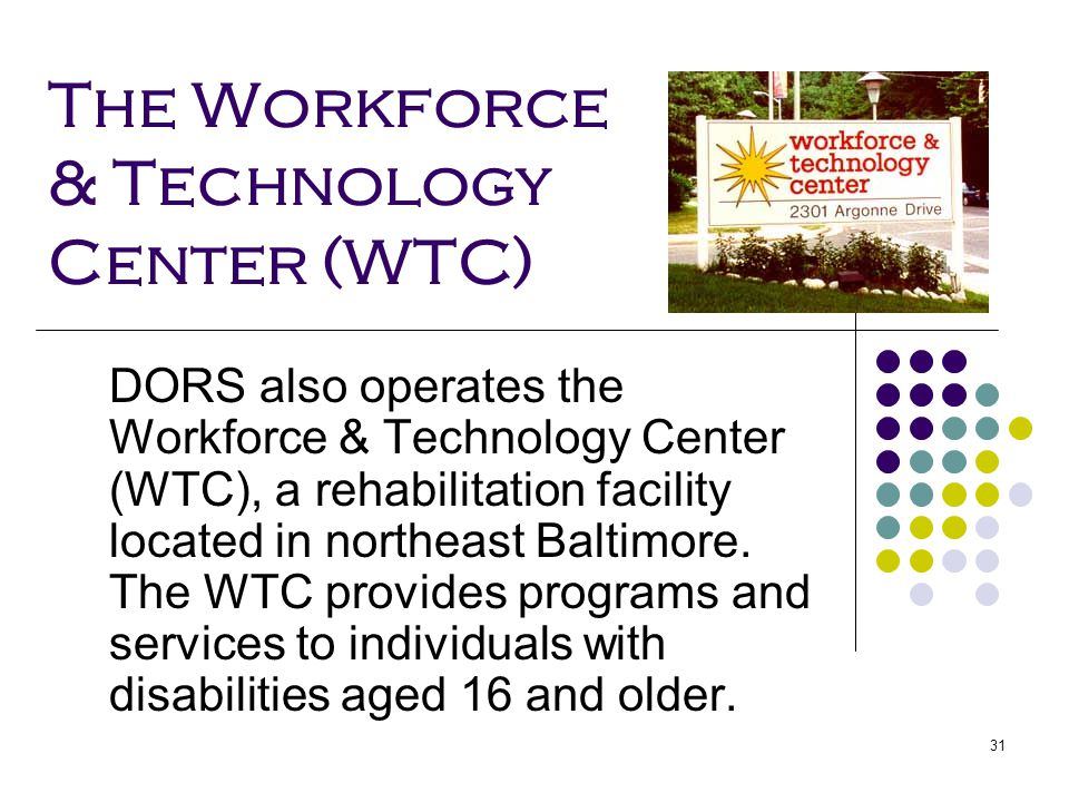 31 The Workforce & Technology Center (WTC) DORS also operates the Workforce & Technology Center (WTC), a rehabilitation facility located in northeast