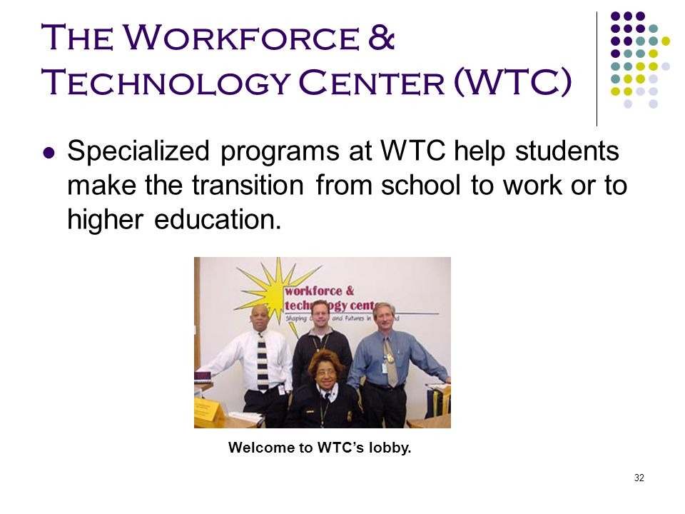 32 The Workforce & Technology Center (WTC) Specialized programs at WTC help students make the transition from school to work or to higher education. W