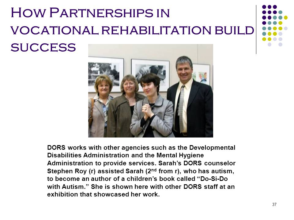 37 How Partnerships in vocational rehabilitation build success DORS works with other agencies such as the Developmental Disabilities Administration an