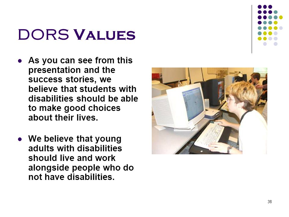 38 DORS Values As you can see from this presentation and the success stories, we believe that students with disabilities should be able to make good c