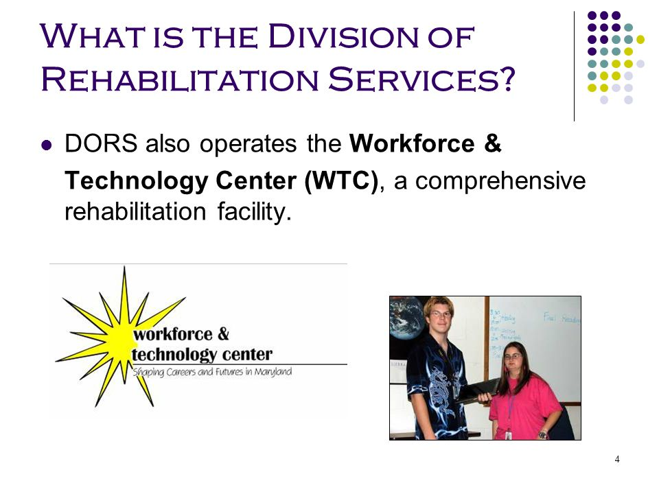 4 What is the Division of Rehabilitation Services? DORS also operates the Workforce & Technology Center (WTC), a comprehensive rehabilitation facility