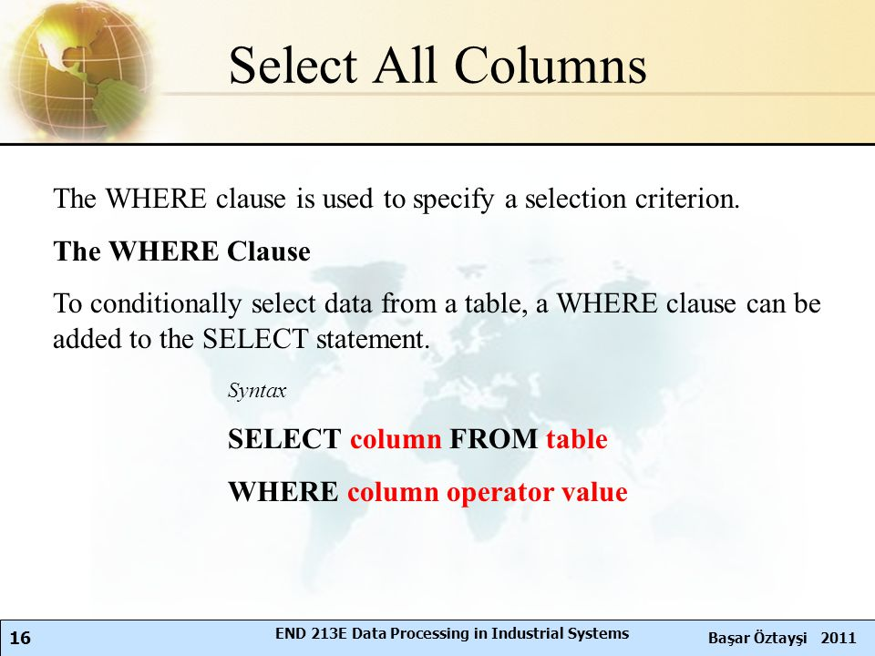 16 Başar Öztayşi 2011 END 213E Data Processing in Industrial Systems Select All Columns The WHERE clause is used to specify a selection criterion.