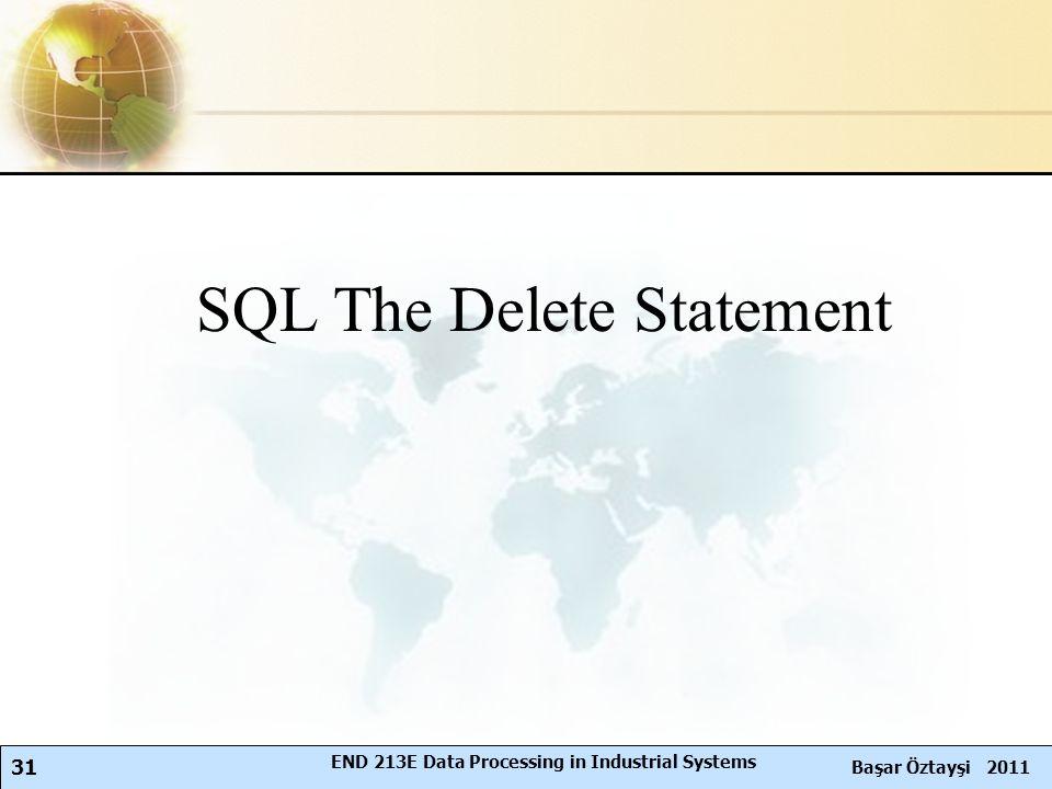31 Başar Öztayşi 2011 END 213E Data Processing in Industrial Systems SQL The Delete Statement