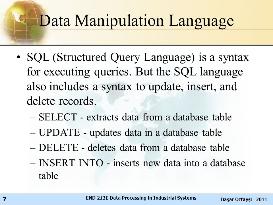 7 Başar Öztayşi 2011 END 213E Data Processing in Industrial Systems Data Manipulation Language SQL (Structured Query Language) is a syntax for executing queries.