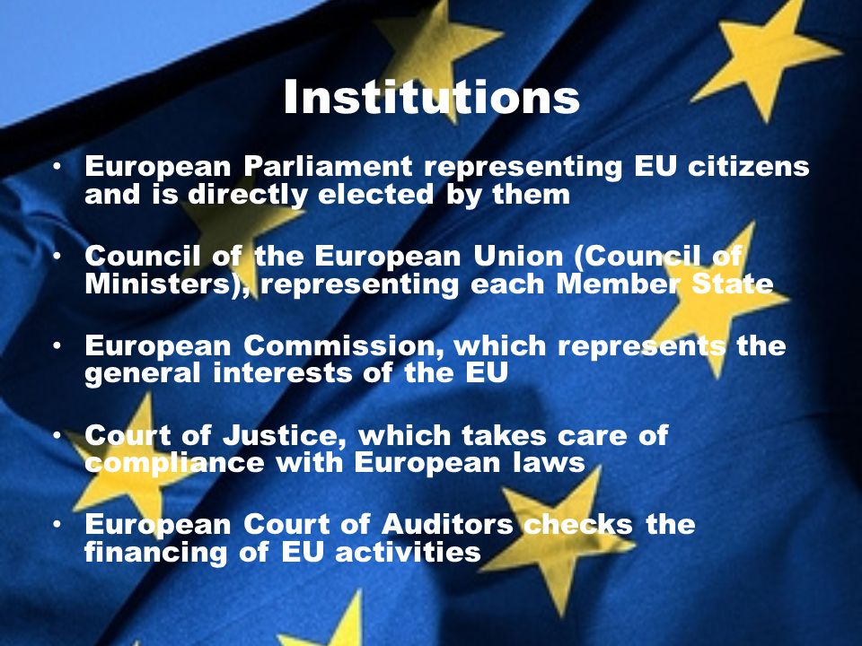 Institutions European Parliament representing EU citizens and is directly elected by them Council of the European Union (Council of Ministers), representing each Member State European Commission, which represents the general interests of the EU Court of Justice, which takes care of compliance with European laws European Court of Auditors checks the financing of EU activities