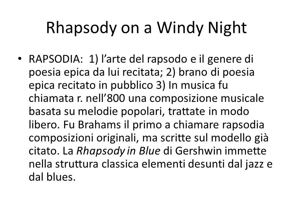 Rhapsody on a Windy Night RAPSODIA: 1) l'arte del rapsodo e il genere di poesia epica da lui recitata; 2) brano di poesia epica recitato in pubblico 3) In musica fu chiamata r.