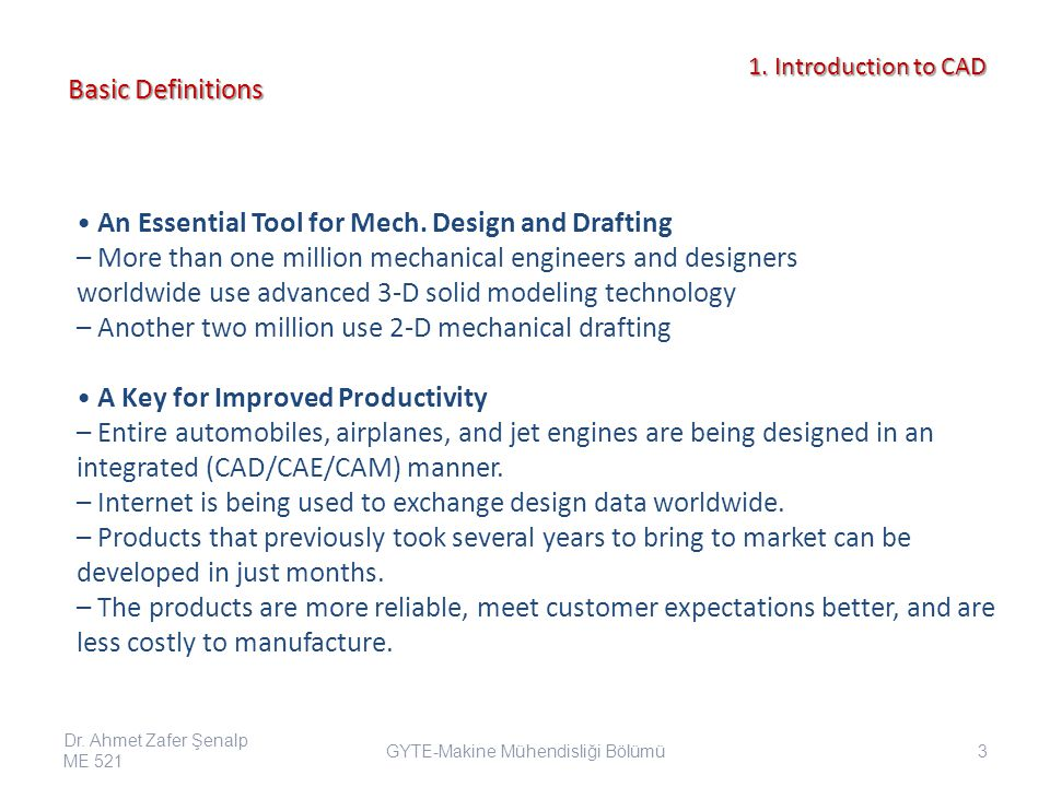 Mechanical Design and Visualization – Detailed Design and Electronic Drafting – Parametric Modeling Motion Simulation/Animation Engineering Analysis and Optimization – Pre- and Post- Graphical Processors for Finite Element Analysis (Mechanics, Dynamics, Thermo-flow, etc.) – Identification of Optimal Design Parameters and Configurations – Motion Analysis (Location, Speed, Acceleration and Force) Manufacturing Planning of Simulation – Machining – Industrial Robots Broad Applications Dr.