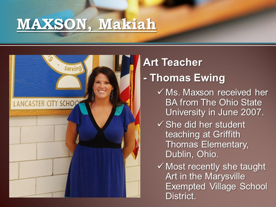 Art Teacher - Thomas Ewing Ms. Maxson received her BA from The Ohio State University in June 2007.