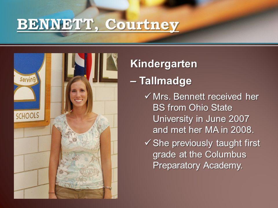 BENNETT, Courtney Kindergarten – Tallmadge Mrs. Bennett received her BS from Ohio State University in June 2007 and met her MA in 2008. Mrs. Bennett r