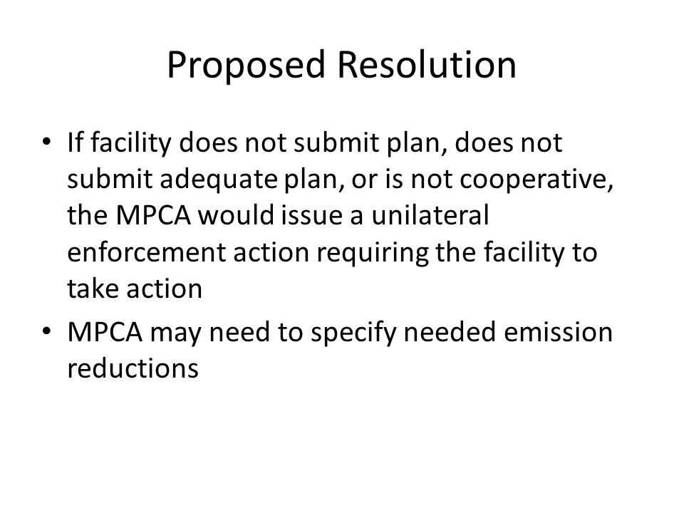 Proposed Resolution If facility does not submit plan, does not submit adequate plan, or is not cooperative, the MPCA would issue a unilateral enforcement action requiring the facility to take action MPCA may need to specify needed emission reductions