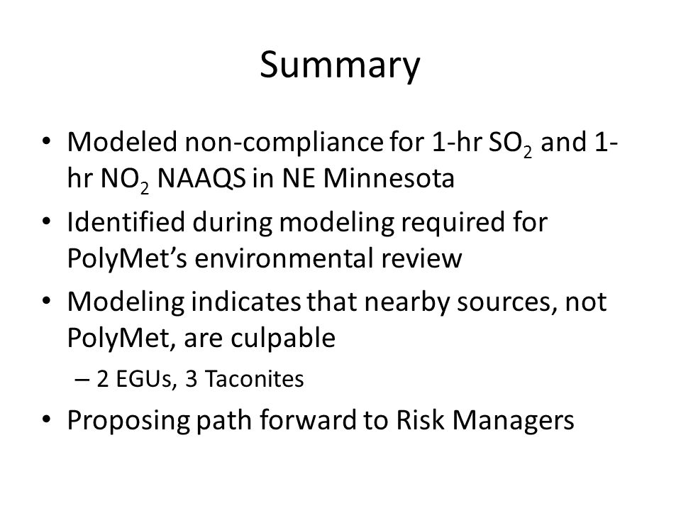 Summary Modeled non-compliance for 1-hr SO 2 and 1- hr NO 2 NAAQS in NE Minnesota Identified during modeling required for PolyMet's environmental review Modeling indicates that nearby sources, not PolyMet, are culpable – 2 EGUs, 3 Taconites Proposing path forward to Risk Managers