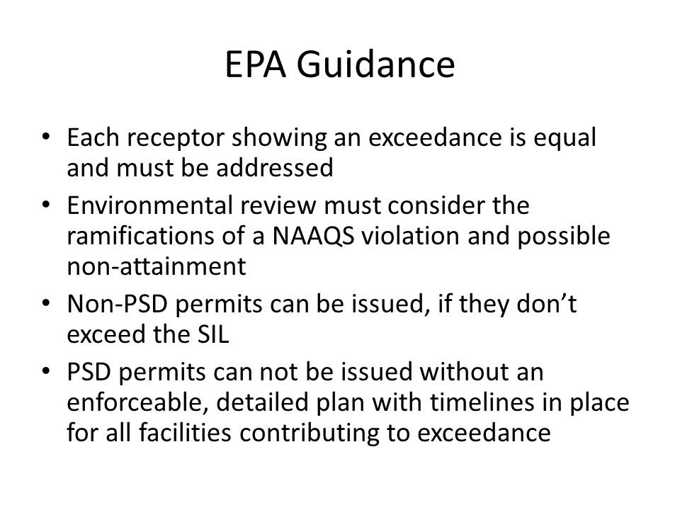 EPA Guidance Each receptor showing an exceedance is equal and must be addressed Environmental review must consider the ramifications of a NAAQS violation and possible non-attainment Non-PSD permits can be issued, if they don't exceed the SIL PSD permits can not be issued without an enforceable, detailed plan with timelines in place for all facilities contributing to exceedance