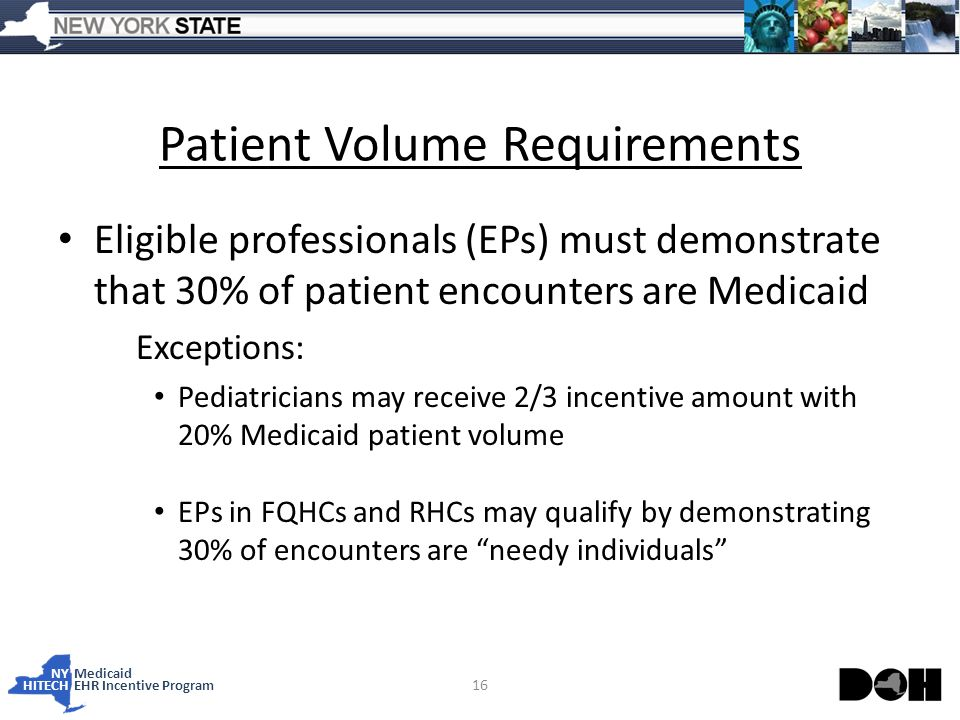NY Medicaid HITECHEHR Incentive Program Patient Volume Requirements Eligible professionals (EPs) must demonstrate that 30% of patient encounters are Medicaid Exceptions: Pediatricians may receive 2/3 incentive amount with 20% Medicaid patient volume EPs in FQHCs and RHCs may qualify by demonstrating 30% of encounters are needy individuals 16
