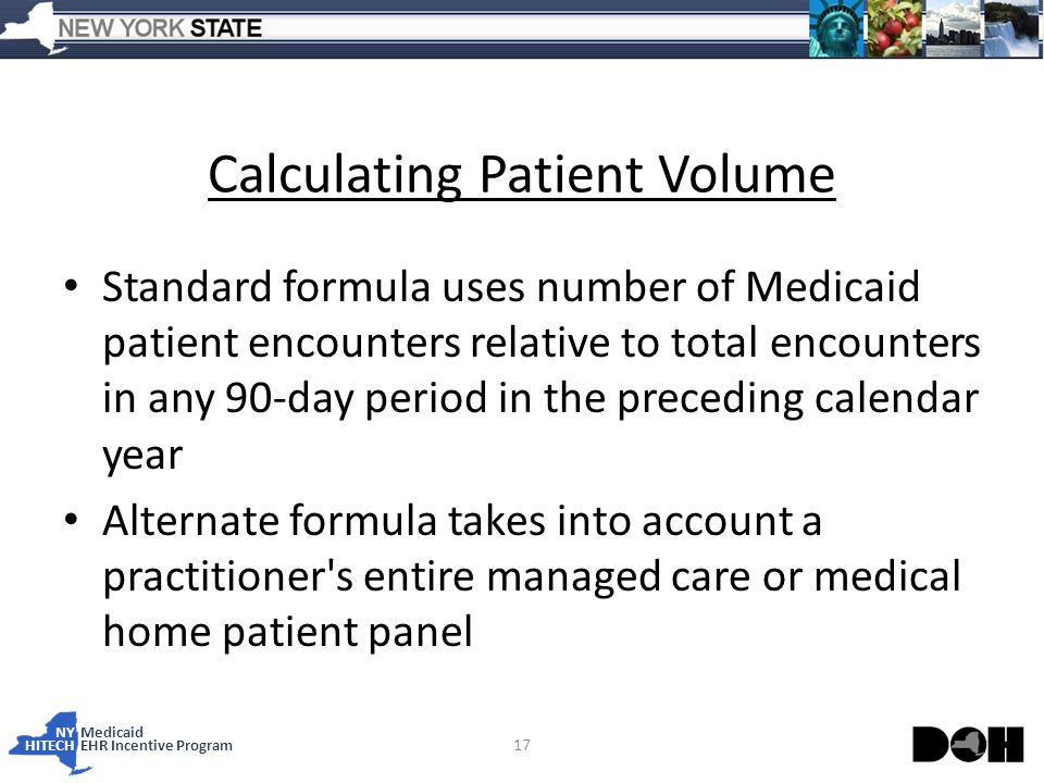 NY Medicaid HITECHEHR Incentive Program Calculating Patient Volume Standard formula uses number of Medicaid patient encounters relative to total encounters in any 90-day period in the preceding calendar year Alternate formula takes into account a practitioner s entire managed care or medical home patient panel 17