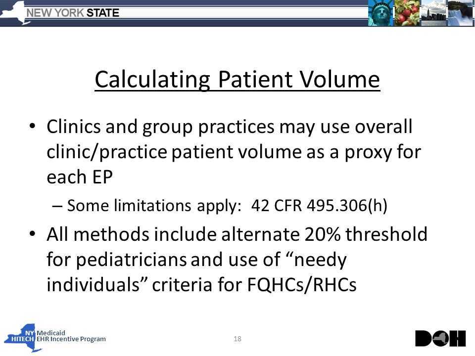 NY Medicaid HITECHEHR Incentive Program Calculating Patient Volume Clinics and group practices may use overall clinic/practice patient volume as a proxy for each EP – Some limitations apply: 42 CFR (h) All methods include alternate 20% threshold for pediatricians and use of needy individuals criteria for FQHCs/RHCs 18