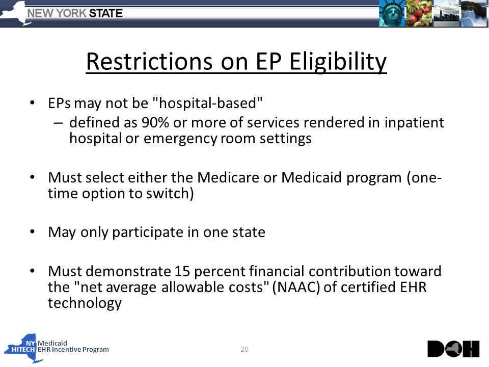NY Medicaid HITECHEHR Incentive Program Restrictions on EP Eligibility EPs may not be hospital-based – defined as 90% or more of services rendered in inpatient hospital or emergency room settings Must select either the Medicare or Medicaid program (one- time option to switch) May only participate in one state Must demonstrate 15 percent financial contribution toward the net average allowable costs (NAAC) of certified EHR technology 20