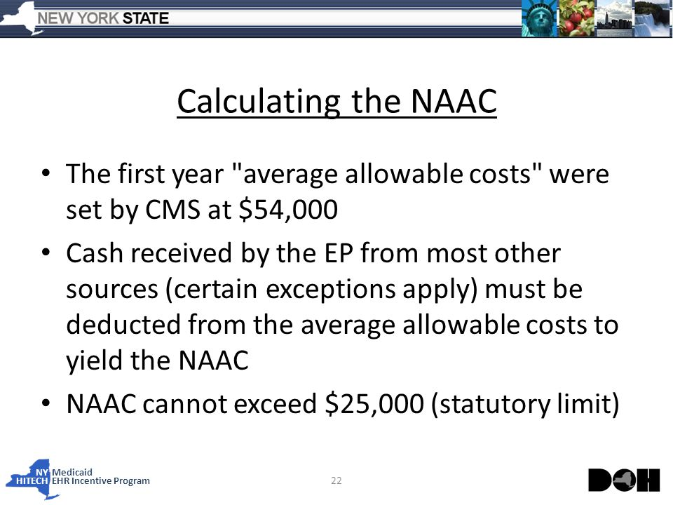NY Medicaid HITECHEHR Incentive Program Calculating the NAAC The first year average allowable costs were set by CMS at $54,000 Cash received by the EP from most other sources (certain exceptions apply) must be deducted from the average allowable costs to yield the NAAC NAAC cannot exceed $25,000 (statutory limit) 22