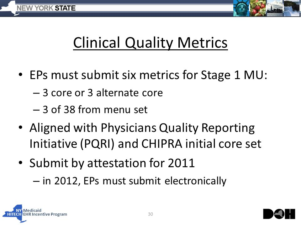 NY Medicaid HITECHEHR Incentive Program Clinical Quality Metrics EPs must submit six metrics for Stage 1 MU: – 3 core or 3 alternate core – 3 of 38 from menu set Aligned with Physicians Quality Reporting Initiative (PQRI) and CHIPRA initial core set Submit by attestation for 2011 – in 2012, EPs must submit electronically 30