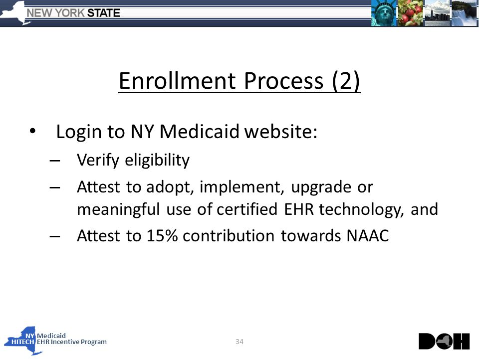 NY Medicaid HITECHEHR Incentive Program Enrollment Process (2) Login to NY Medicaid website: – Verify eligibility – Attest to adopt, implement, upgrade or meaningful use of certified EHR technology, and – Attest to 15% contribution towards NAAC 34