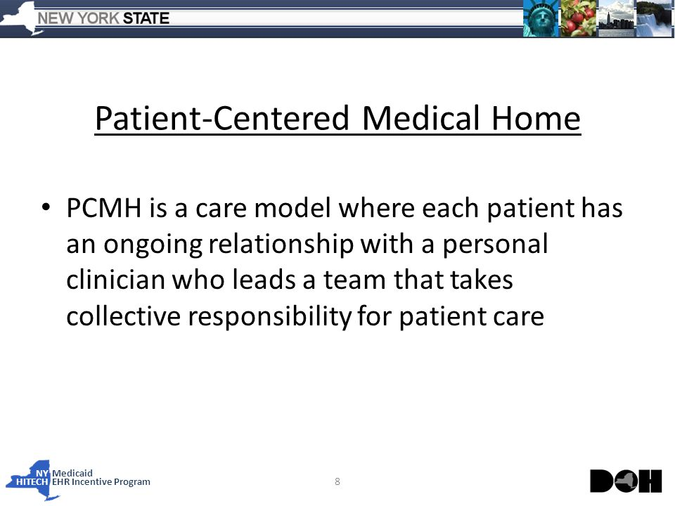 NY Medicaid HITECHEHR Incentive Program Patient-Centered Medical Home PCMH is a care model where each patient has an ongoing relationship with a personal clinician who leads a team that takes collective responsibility for patient care 8