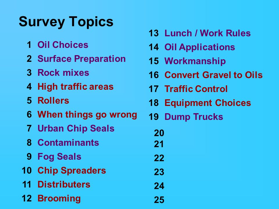 Survey Topics 13Lunch / Work Rules 14Oil Applications 15Workmanship 16Convert Gravel to Oils 17Traffic Control 18Equipment Choices 19Dump Trucks 1Oil Choices 2Surface Preparation 3Rock mixes 4High traffic areas 5Rollers 6When things go wrong 7Urban Chip Seals 8Contaminants 9Fog Seals 10Chip Spreaders 11Distributers 12Brooming