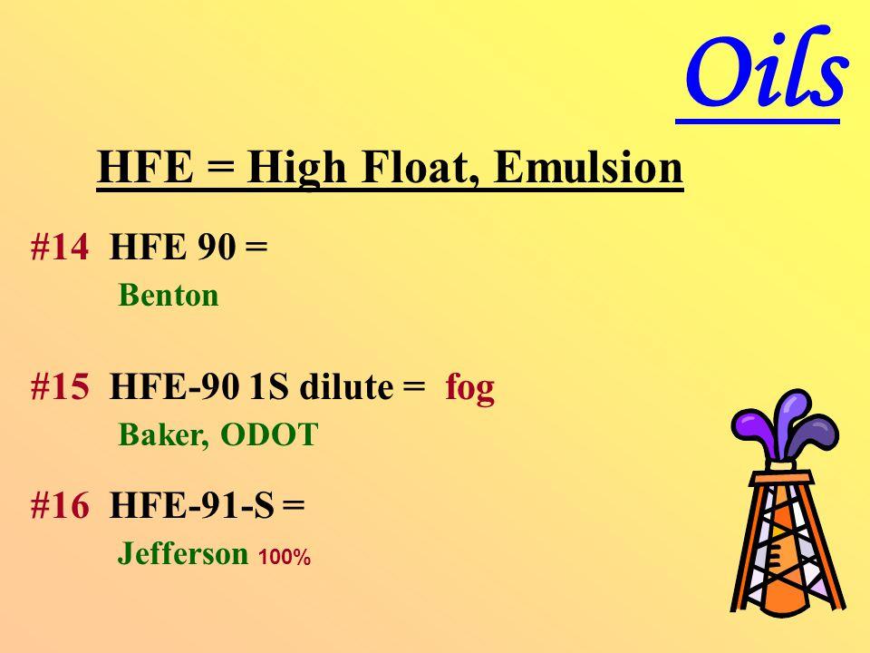 HFE = High Float, Emulsion #14 HFE 90 = Benton #15 HFE-90 1S dilute = fog Baker, ODOT #16 HFE-91-S = Jefferson 100% Oils