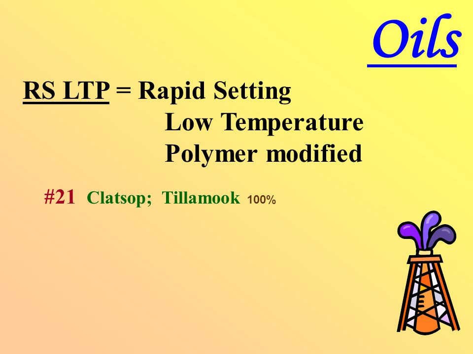 RS LTP = Rapid Setting Low Temperature Polymer modified #21 Clatsop; Tillamook 100% Oils