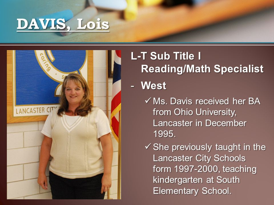 L-T Sub Title I Reading/Math Specialist -West Ms. Davis received her BA from Ohio University, Lancaster in December 1995. Ms. Davis received her BA fr