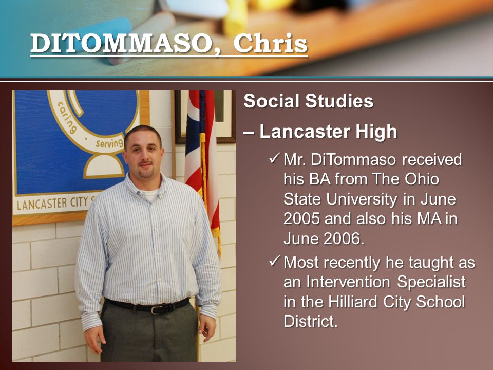 Social Studies – Lancaster High Mr. DiTommaso received his BA from The Ohio State University in June 2005 and also his MA in June 2006. Mr. DiTommaso