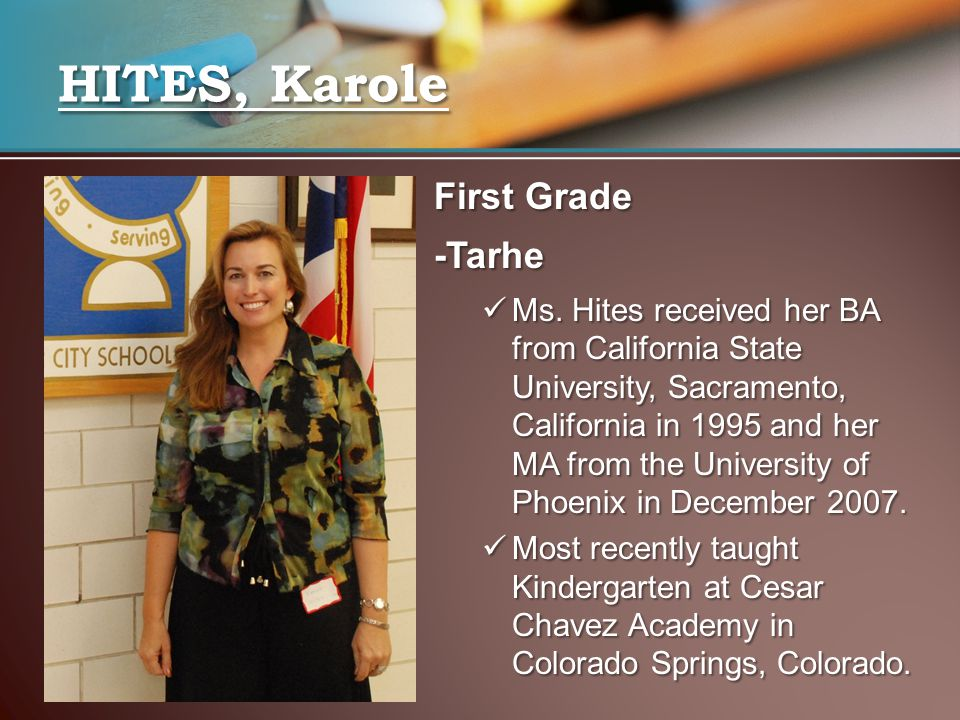 First Grade -Tarhe Ms. Hites received her BA from California State University, Sacramento, California in 1995 and her MA from the University of Phoeni