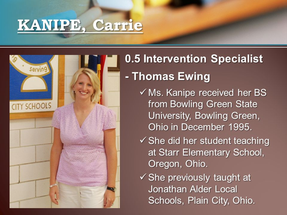0.5 Intervention Specialist - Thomas Ewing Ms. Kanipe received her BS from Bowling Green State University, Bowling Green, Ohio in December 1995. Ms. K