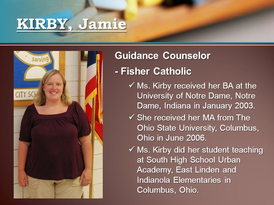 Guidance Counselor - Fisher Catholic Ms. Kirby received her BA at the University of Notre Dame, Notre Dame, Indiana in January 2003. Ms. Kirby receive