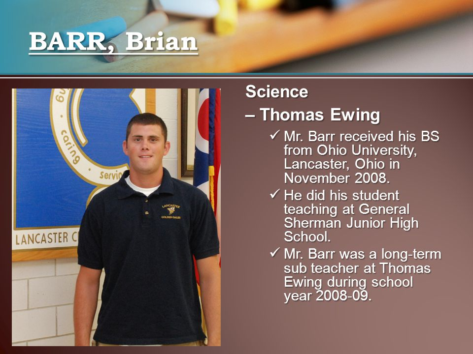 BARR, Brian Science – Thomas Ewing Mr. Barr received his BS from Ohio University, Lancaster, Ohio in November 2008. Mr. Barr received his BS from Ohio