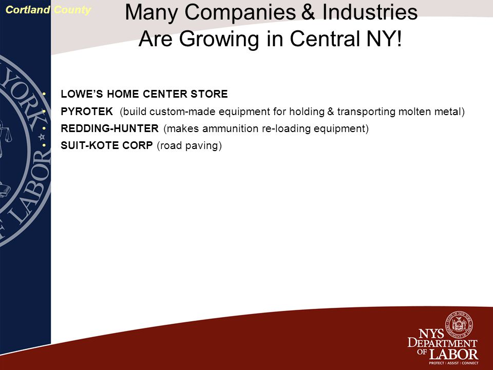 LOWE'S HOME CENTER STORE PYROTEK (build custom-made equipment for holding & transporting molten metal) REDDING-HUNTER (makes ammunition re-loading equipment) SUIT-KOTE CORP (road paving) Many Companies & Industries Are Growing in Central NY.