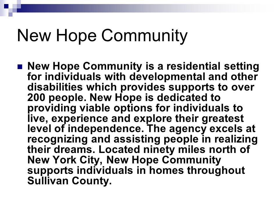 New Hope Community New Hope Community is a residential setting for individuals with developmental and other disabilities which provides supports to ov