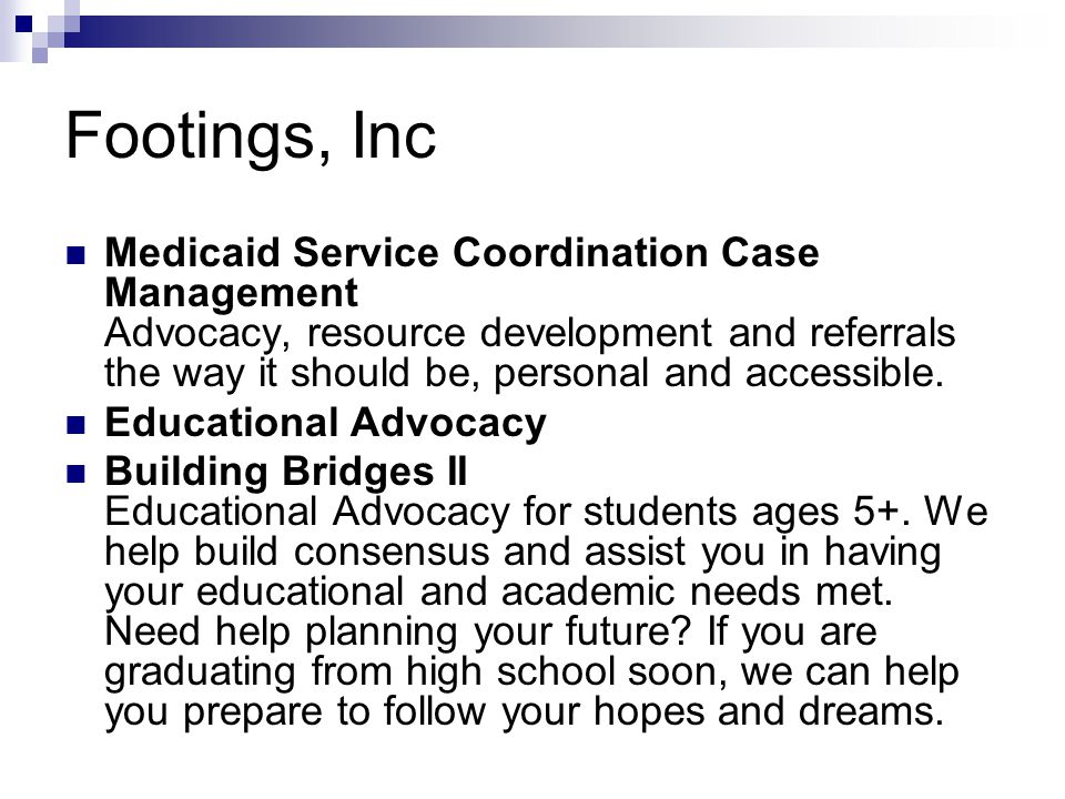 Footings, Inc Medicaid Service Coordination Case Management Advocacy, resource development and referrals the way it should be, personal and accessible.