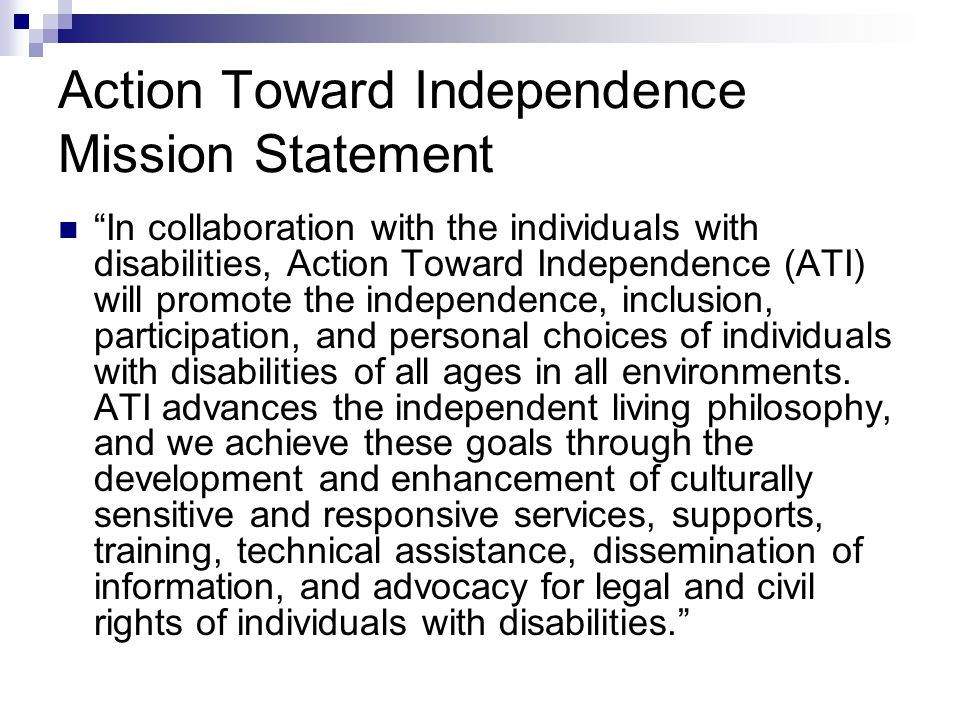 Action Toward Independence Mission Statement In collaboration with the individuals with disabilities, Action Toward Independence (ATI) will promote the independence, inclusion, participation, and personal choices of individuals with disabilities of all ages in all environments.