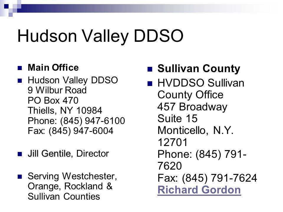 Hudson Valley DDSO Main Office Hudson Valley DDSO 9 Wilbur Road PO Box 470 Thiells, NY 10984 Phone: (845) 947-6100 Fax: (845) 947-6004 Jill Gentile Jill Gentile, Director Serving Westchester, Orange, Rockland & Sullivan Counties Sullivan County HVDDSO Sullivan County Office 457 Broadway Suite 15 Monticello, N.Y.