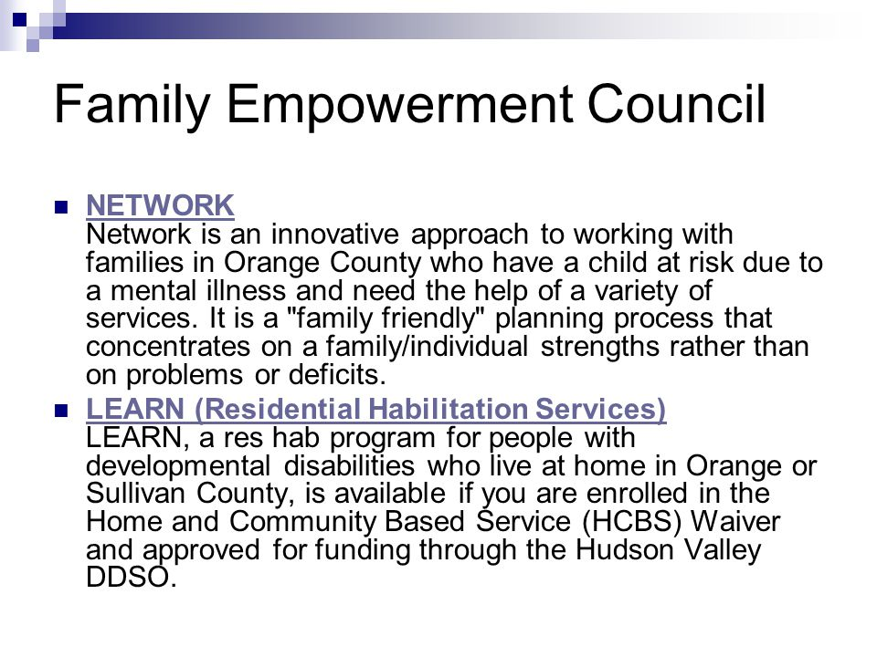 Family Empowerment Council NETWORK Network is an innovative approach to working with families in Orange County who have a child at risk due to a mental illness and need the help of a variety of services.