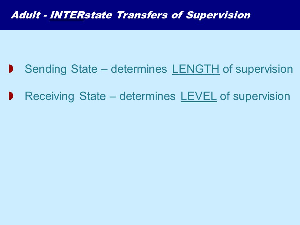  Sending State – determines LENGTH of supervision  Receiving State – determines LEVEL of supervision Adult - INTERstate Transfers of Supervision