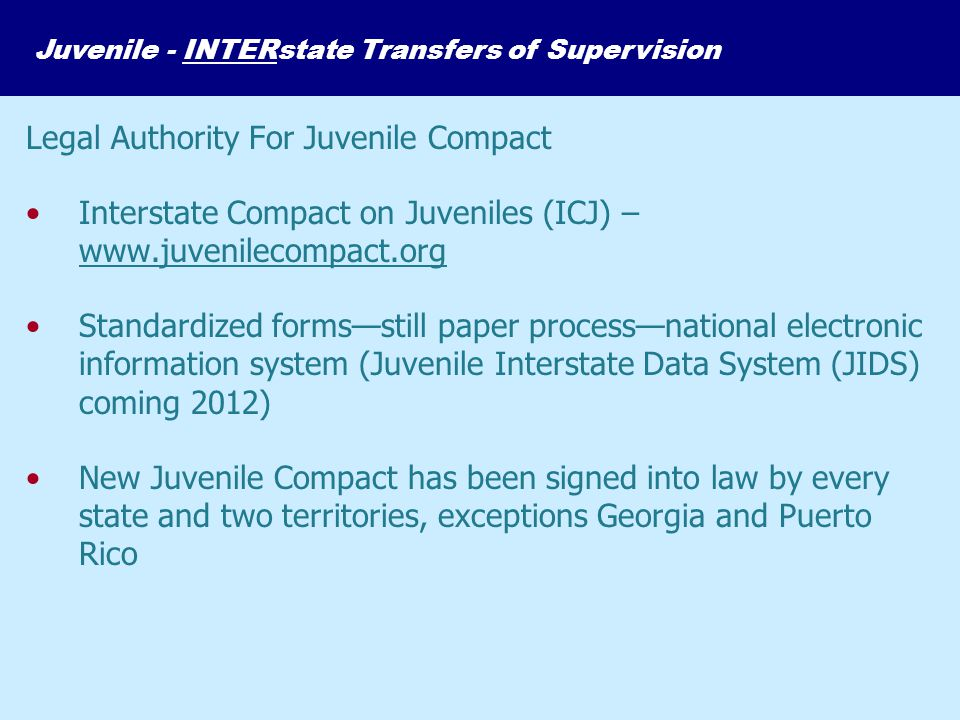 Legal Authority For Juvenile Compact Interstate Compact on Juveniles (ICJ) – www.juvenilecompact.org Standardized forms—still paper process—national e