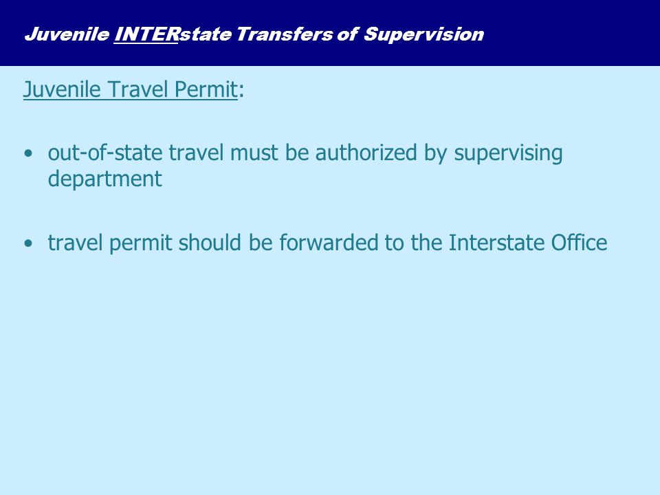 Juvenile INTERstate Transfers of Supervision Juvenile Travel Permit: out-of-state travel must be authorized by supervising department travel permit sh