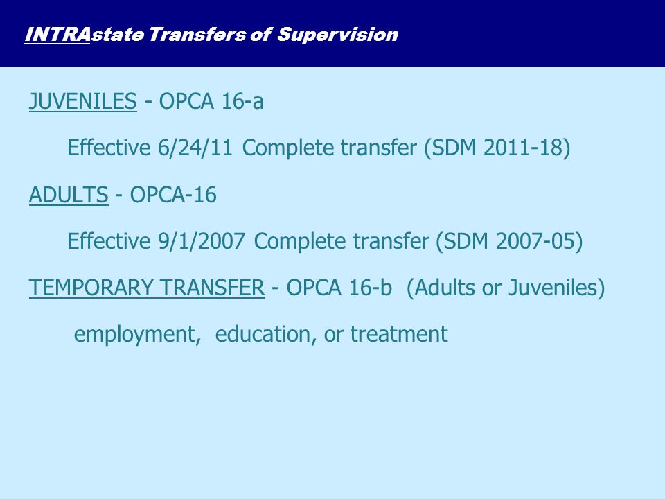 JUVENILES - OPCA 16-a Effective 6/24/11 Complete transfer (SDM 2011-18) ADULTS - OPCA-16 Effective 9/1/2007 Complete transfer (SDM 2007-05) TEMPORARY