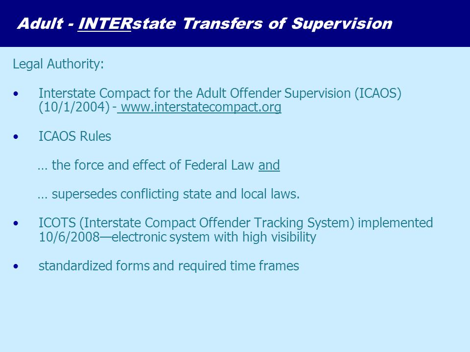 Legal Authority: Interstate Compact for the Adult Offender Supervision (ICAOS) (10/1/2004) - www.interstatecompact.org ICAOS Rules … the force and eff
