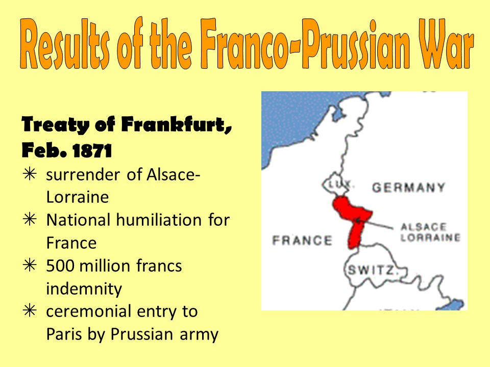 Treaty of Frankfurt, Feb. 1871  surrender of Alsace- Lorraine  National humiliation for France  500 million francs indemnity  ceremonial entry to
