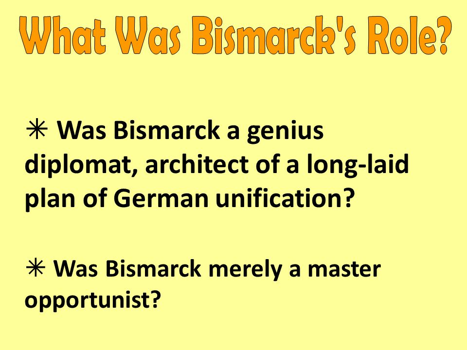  Was Bismarck a genius diplomat, architect of a long-laid plan of German unification?  Was Bismarck merely a master opportunist?