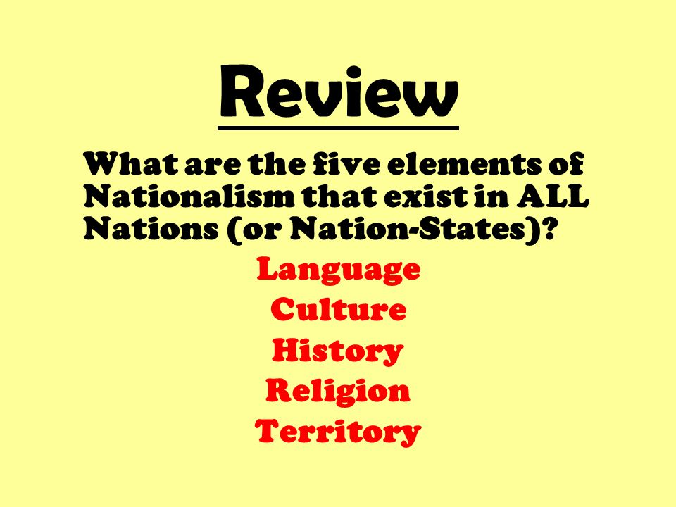 Review What are the five elements of Nationalism that exist in ALL Nations (or Nation-States)? Language Culture History Religion Territory